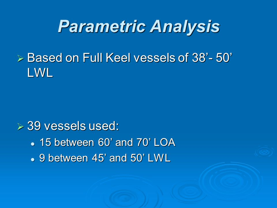 Parametric Analysis  Based on Full Keel vessels of 38'- 50' LWL  39 vessels used: 15 between 60' and 70' LOA 15 between 60' and 70' LOA 9 between 45' and 50' LWL 9 between 45' and 50' LWL
