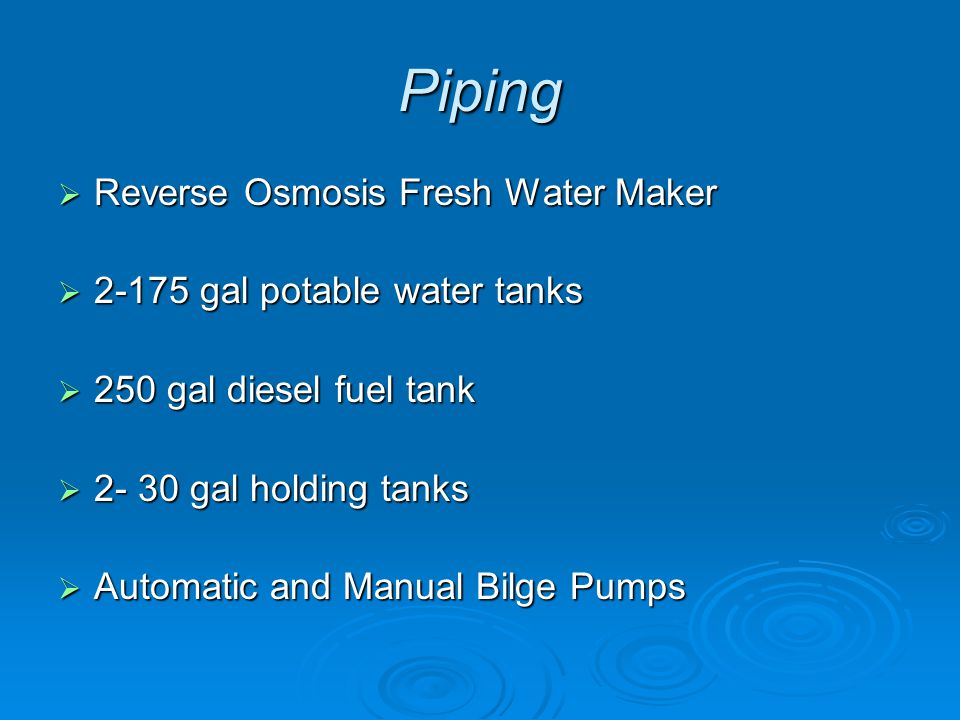 Piping  Reverse Osmosis Fresh Water Maker  2-175 gal potable water tanks  250 gal diesel fuel tank  2- 30 gal holding tanks  Automatic and Manual Bilge Pumps