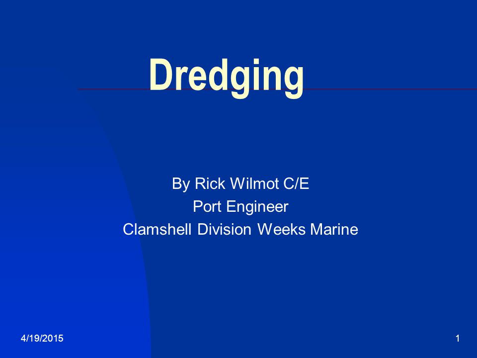 4/19/20151 Dredging By Rick Wilmot C/E Port Engineer Clamshell Division Weeks Marine