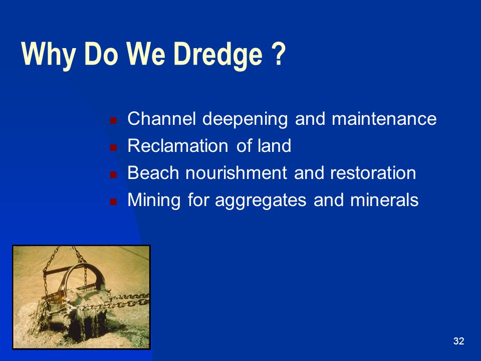 4/19/201532 Why Do We Dredge ? Channel deepening and maintenance Reclamation of land Beach nourishment and restoration Mining for aggregates and miner