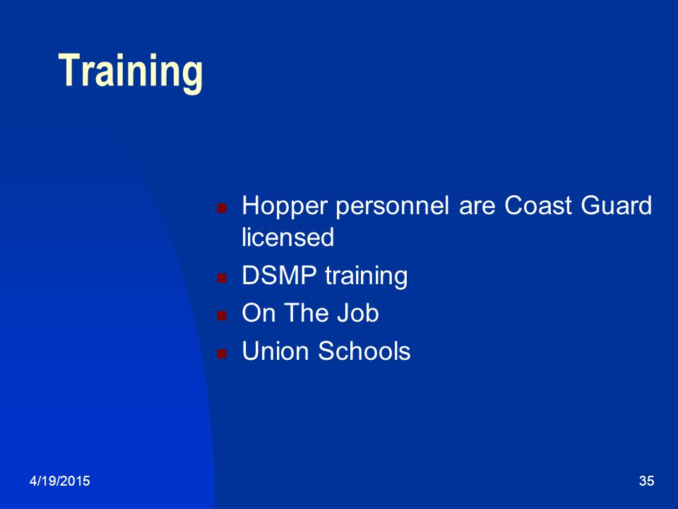 4/19/201535 Training Hopper personnel are Coast Guard licensed DSMP training On The Job Union Schools