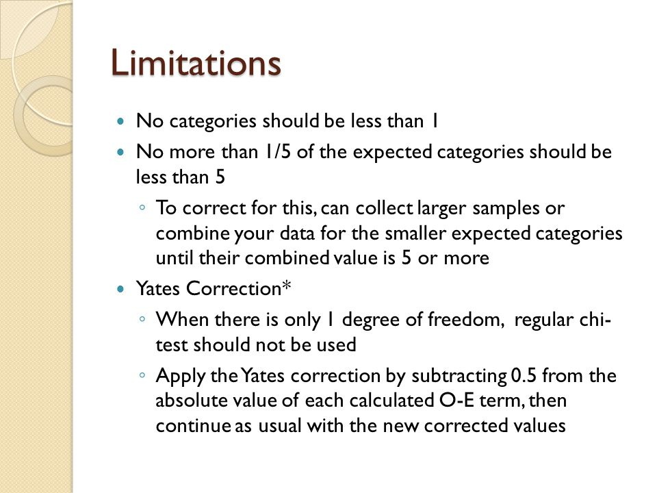 Limitations No categories should be less than 1 No more than 1/5 of the expected categories should be less than 5 ◦ To correct for this, can collect larger samples or combine your data for the smaller expected categories until their combined value is 5 or more Yates Correction* ◦ When there is only 1 degree of freedom, regular chi- test should not be used ◦ Apply the Yates correction by subtracting 0.5 from the absolute value of each calculated O-E term, then continue as usual with the new corrected values