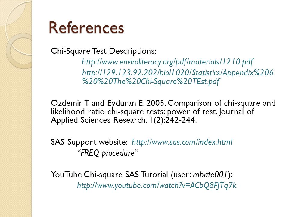 References Chi-Square Test Descriptions: http://www.enviroliteracy.org/pdf/materials/1210.pdf http://129.123.92.202/biol1020/Statistics/Appendix%206 %20%20The%20Chi-Square%20TEst.pdf Ozdemir T and Eyduran E.
