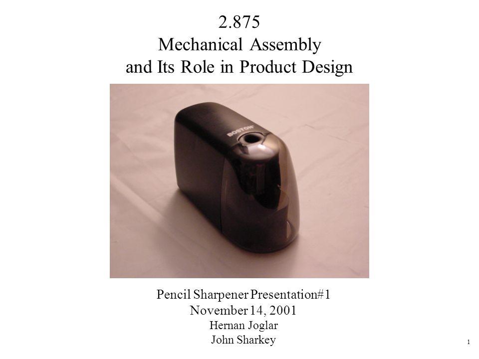 1 2.875 Mechanical Assembly and Its Role in Product Design Pencil Sharpener Presentation#1 November 14, 2001 Hernan Joglar John Sharkey