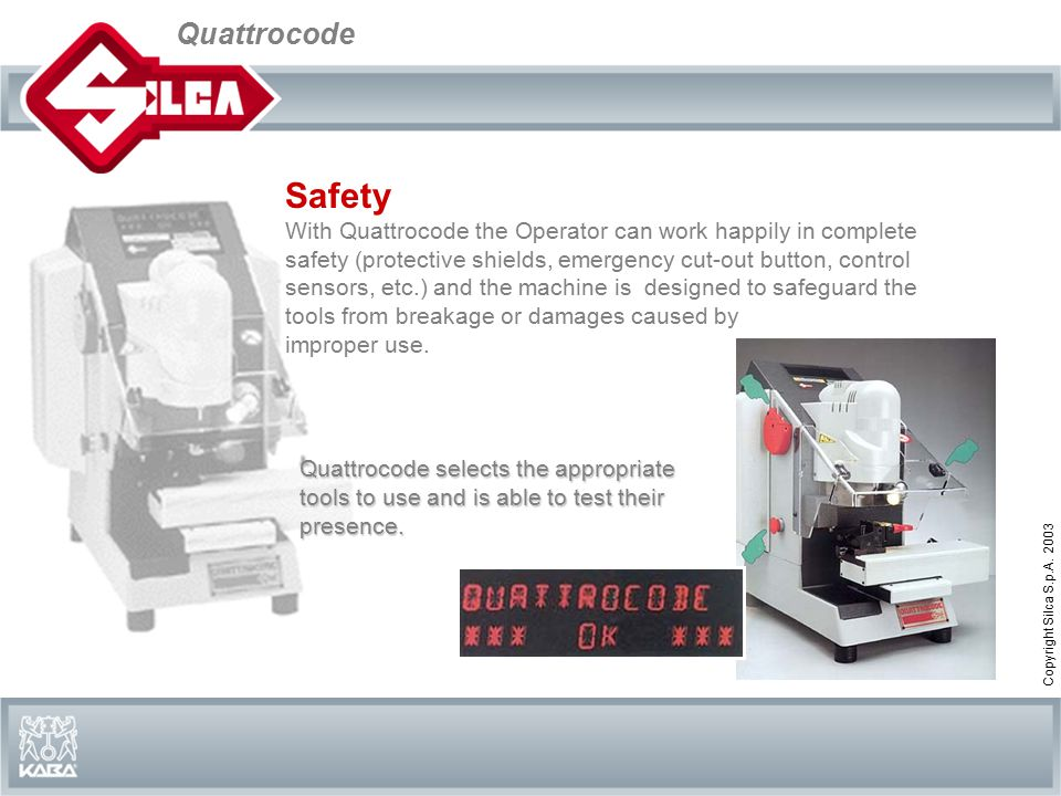 Quattrocode Copyright Silca S.p.A. 2003 Safety With Quattrocode the Operator can work happily in complete safety (protective shields, emergency cut-ou