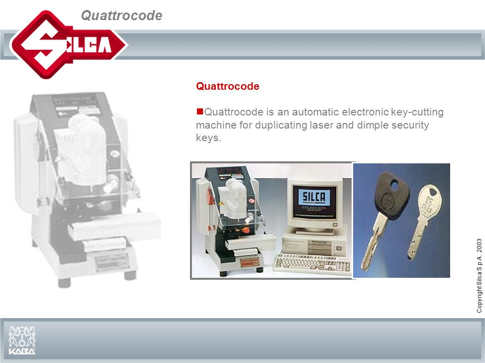Quattrocode Copyright Silca S.p.A. 2003 Quattrocode Quattrocode is an automatic electronic key-cutting machine for duplicating laser and dimple securi