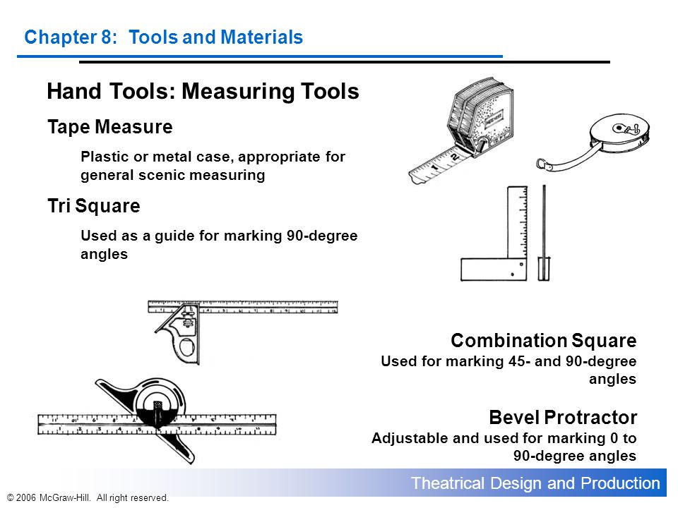 Theatrical Design and Production Chapter 8: Tools and Materials © 2006 McGraw-Hill. All right reserved. Hand Tools: Measuring Tools Tape Measure Plast