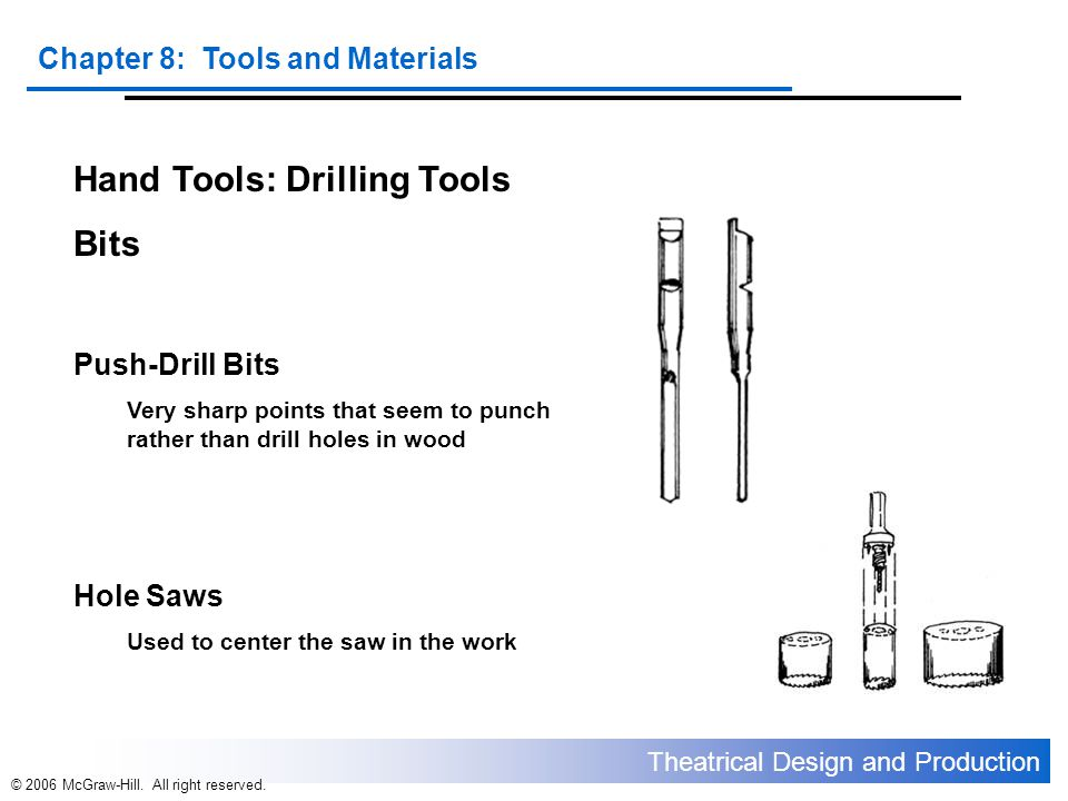 Theatrical Design and Production Chapter 8: Tools and Materials © 2006 McGraw-Hill. All right reserved. Hand Tools: Drilling Tools Bits Push-Drill Bit