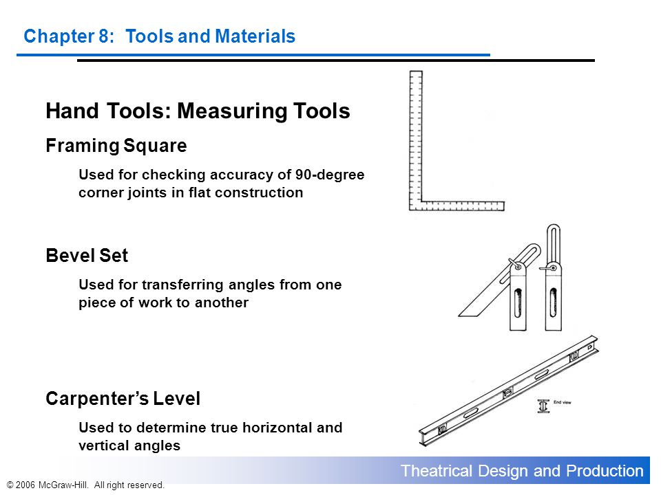 Theatrical Design and Production Chapter 8: Tools and Materials © 2006 McGraw-Hill. All right reserved. Hand Tools: Measuring Tools Framing Square Use