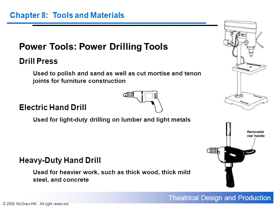 Theatrical Design and Production Chapter 8: Tools and Materials © 2006 McGraw-Hill. All right reserved. Power Tools: Power Drilling Tools Drill Press