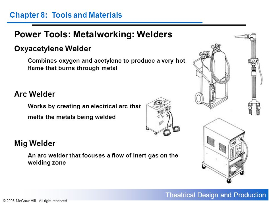 Theatrical Design and Production Chapter 8: Tools and Materials © 2006 McGraw-Hill. All right reserved. Power Tools: Metalworking: Welders Oxyacetylen