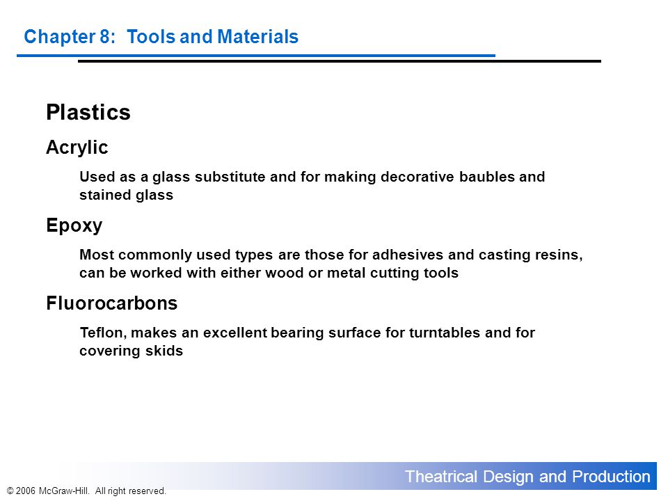 Theatrical Design and Production Chapter 8: Tools and Materials © 2006 McGraw-Hill. All right reserved. Plastics Acrylic Used as a glass substitute an