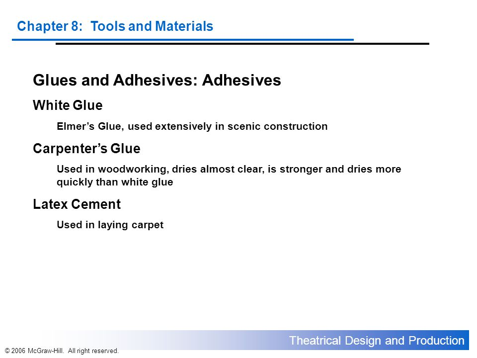 Theatrical Design and Production Chapter 8: Tools and Materials © 2006 McGraw-Hill. All right reserved. Glues and Adhesives: Adhesives White Glue Elme
