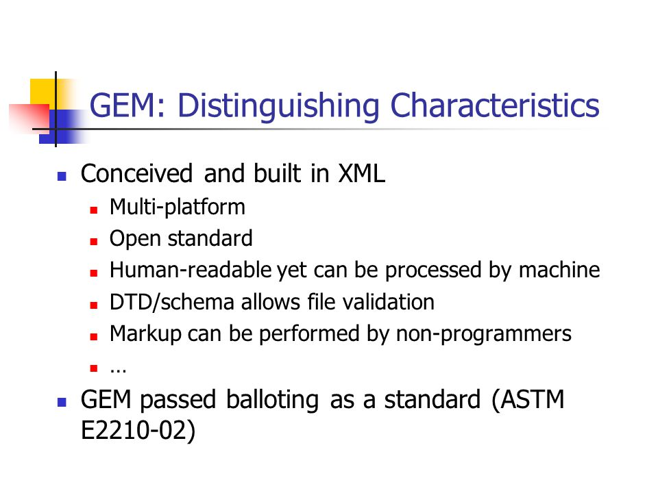 GEM: Distinguishing Characteristics Conceived and built in XML Multi-platform Open standard Human-readable yet can be processed by machine DTD/schema allows file validation Markup can be performed by non-programmers … GEM passed balloting as a standard (ASTM E2210-02)
