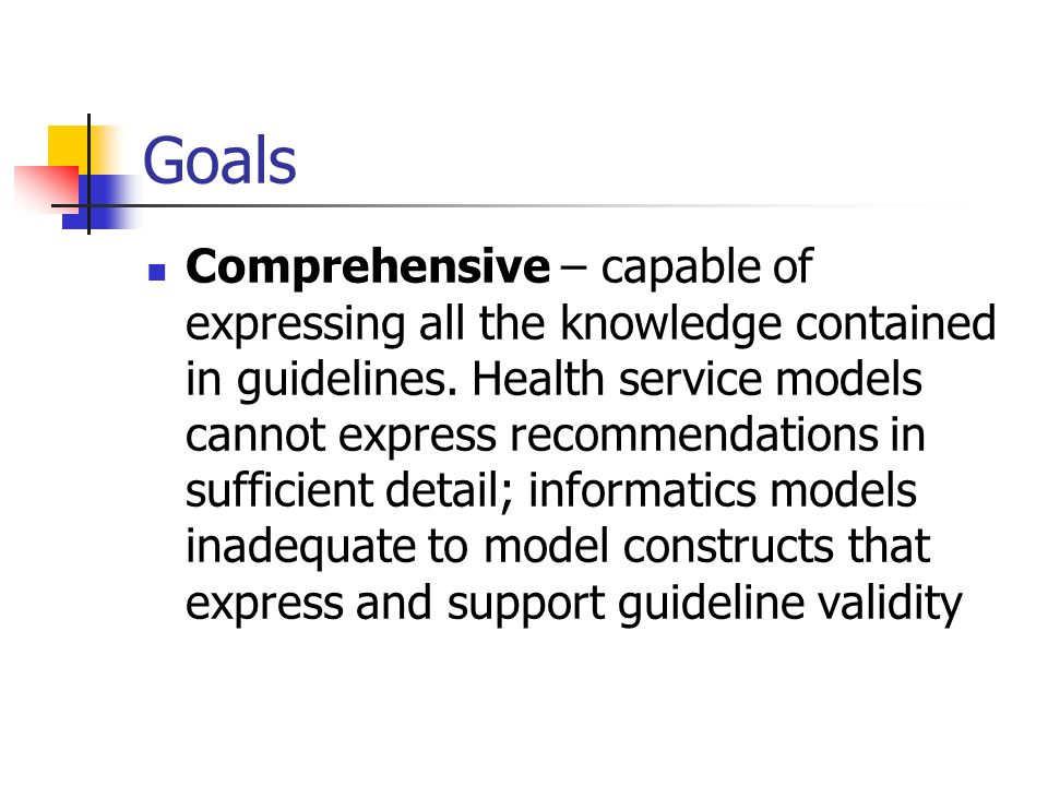 Goals Comprehensive – capable of expressing all the knowledge contained in guidelines.