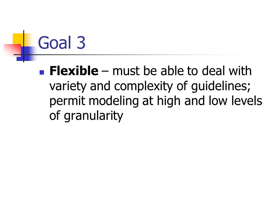 Goal 3 Flexible – must be able to deal with variety and complexity of guidelines; permit modeling at high and low levels of granularity