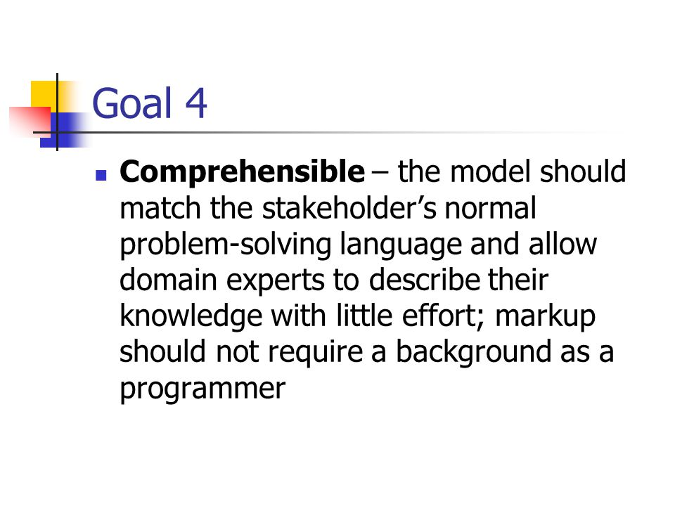 Goal 4 Comprehensible – the model should match the stakeholder's normal problem-solving language and allow domain experts to describe their knowledge with little effort; markup should not require a background as a programmer