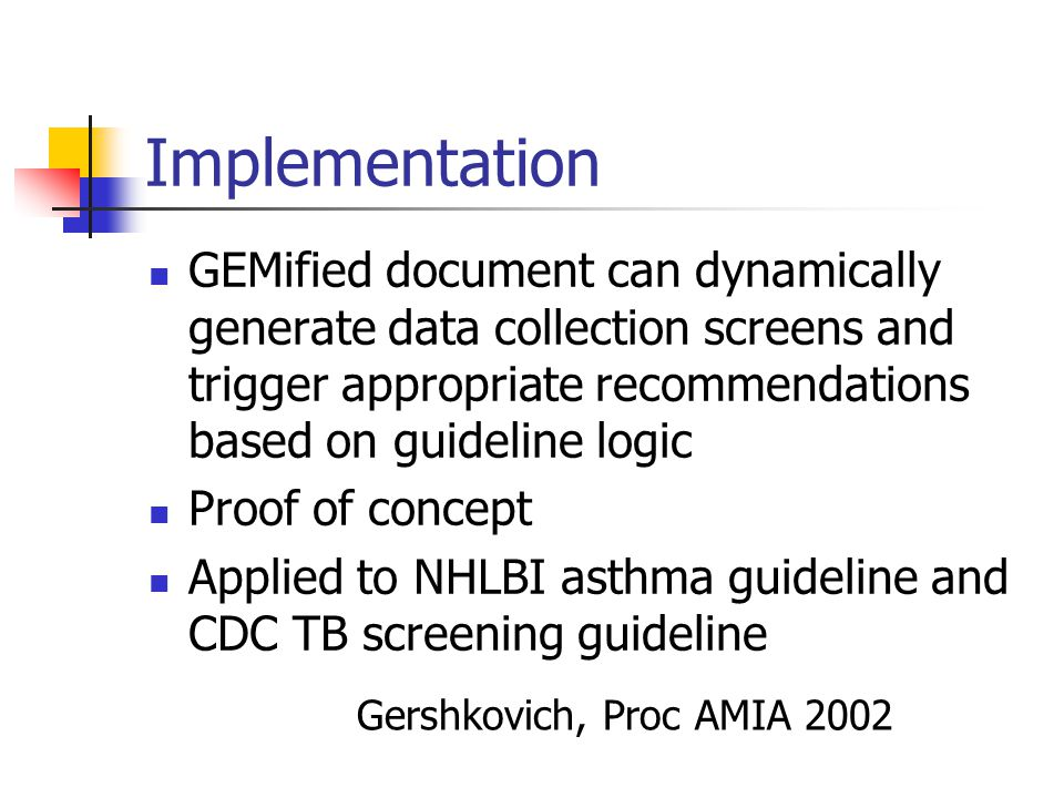 Implementation GEMified document can dynamically generate data collection screens and trigger appropriate recommendations based on guideline logic Proof of concept Applied to NHLBI asthma guideline and CDC TB screening guideline Gershkovich, Proc AMIA 2002