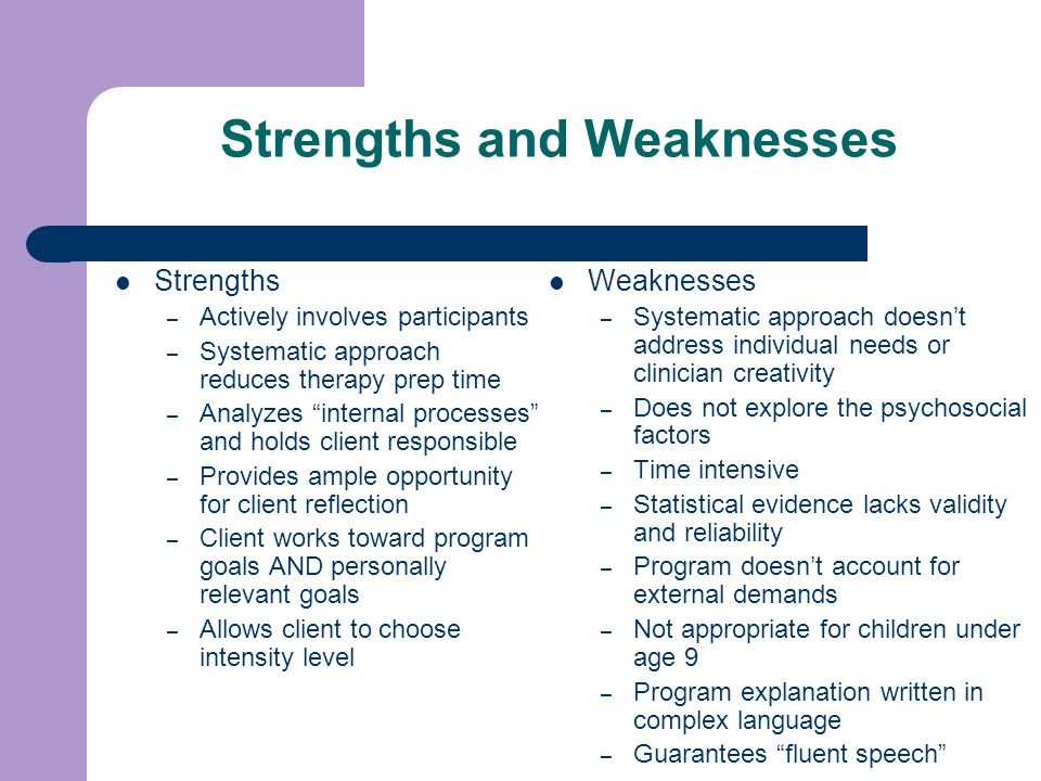 Strengths and Weaknesses Strengths – Actively involves participants – Systematic approach reduces therapy prep time – Analyzes internal processes and holds client responsible – Provides ample opportunity for client reflection – Client works toward program goals AND personally relevant goals – Allows client to choose intensity level Weaknesses – Systematic approach doesn't address individual needs or clinician creativity – Does not explore the psychosocial factors – Time intensive – Statistical evidence lacks validity and reliability – Program doesn't account for external demands – Not appropriate for children under age 9 – Program explanation written in complex language – Guarantees fluent speech