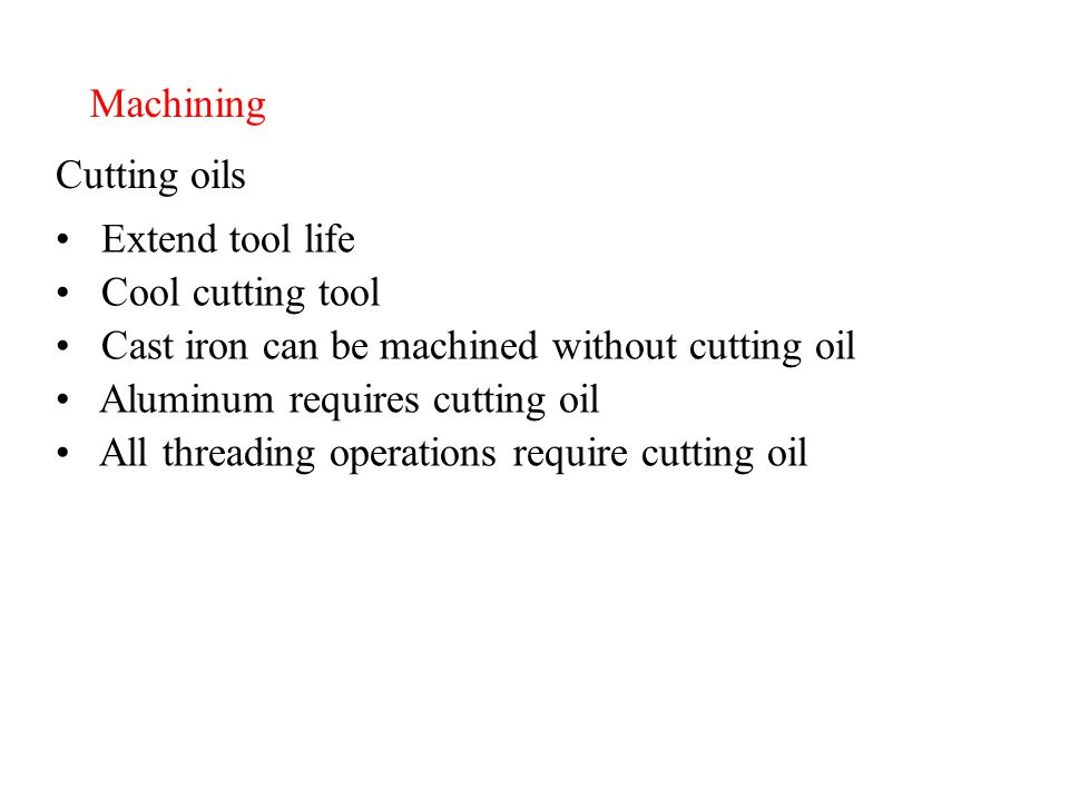Machining Cutting oils Extend tool life Cool cutting tool Cast iron can be machined without cutting oil Aluminum requires cutting oil All threading operations require cutting oil