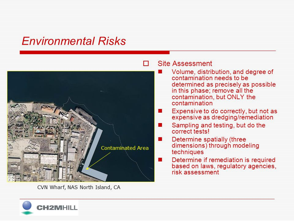 Environmental Risks  Site Assessment Volume, distribution, and degree of contamination needs to be determined as precisely as possible in this phase; remove all the contamination, but ONLY the contamination Expensive to do correctly, but not as expensive as dredging/remediation Sampling and testing, but do the correct tests.