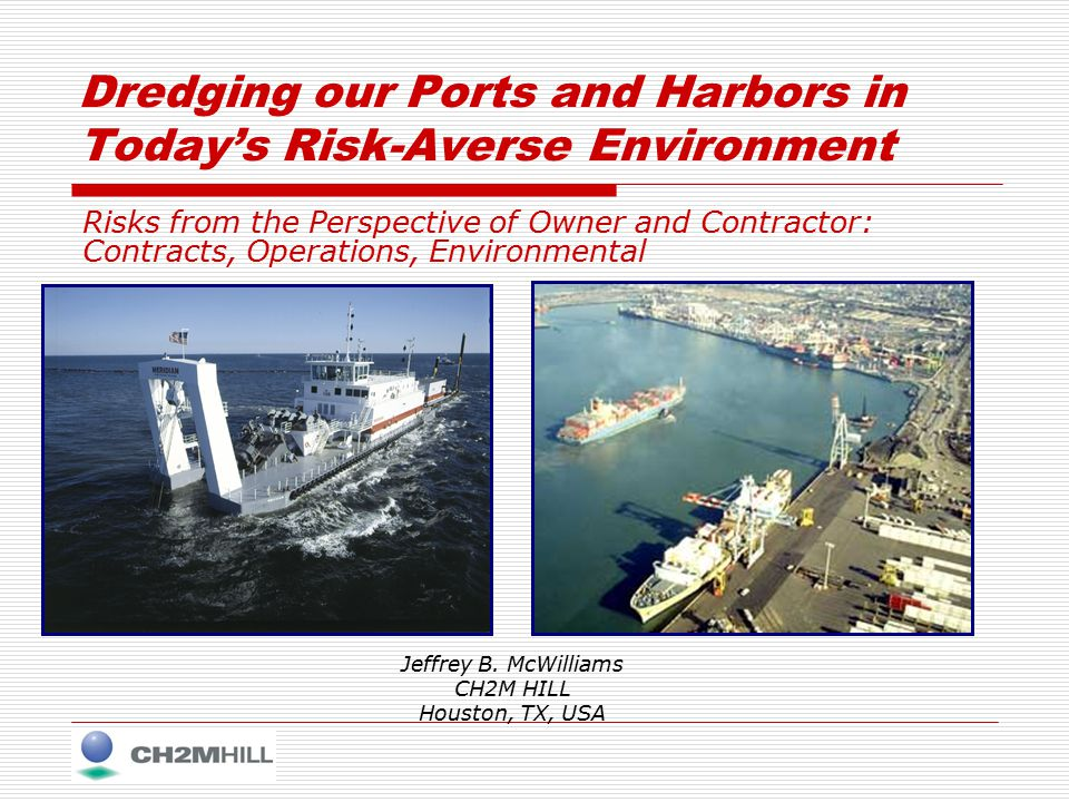 Dredging our Ports and Harbors in Today's Risk-Averse Environment Risks from the Perspective of Owner and Contractor: Contracts, Operations, Environmental Jeffrey B.