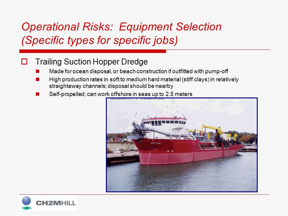Operational Risks: Equipment Selection (Specific types for specific jobs)  Trailing Suction Hopper Dredge Made for ocean disposal, or beach construction if outfitted with pump-off High production rates in soft to medium hard material (stiff clays) in relatively straightaway channels; disposal should be nearby Self-propelled; can work offshore in seas up to 2.5 meters