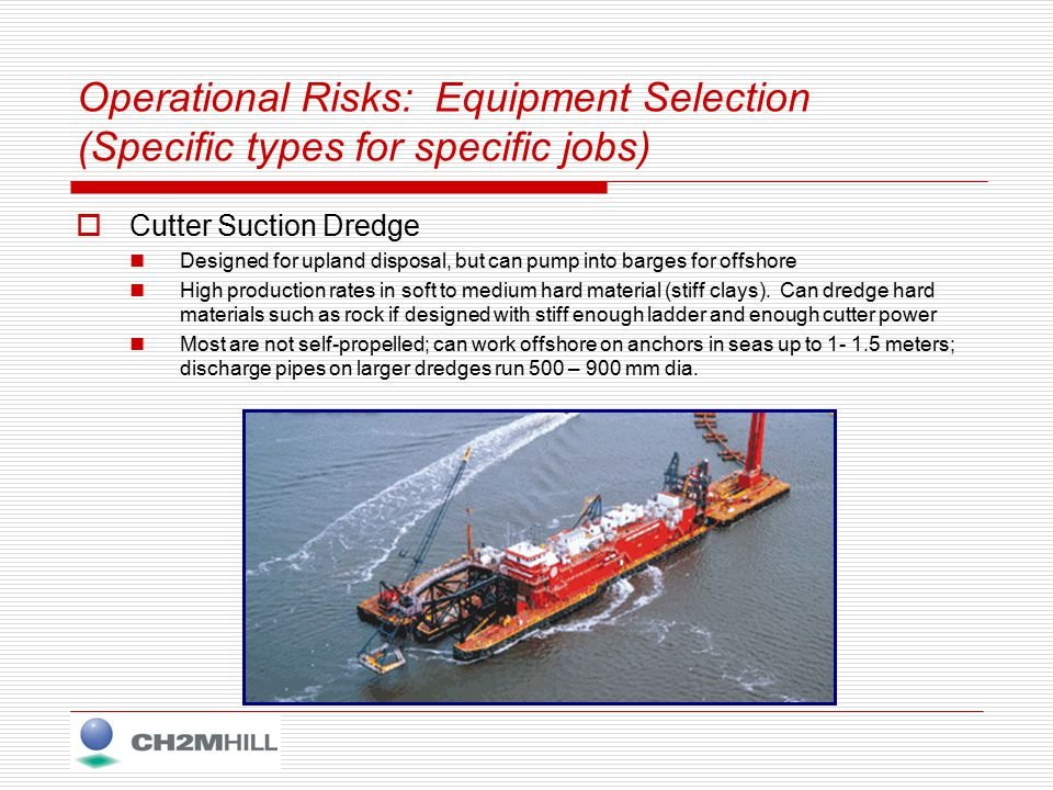 Operational Risks: Equipment Selection (Specific types for specific jobs)  Mechanical Dredge Designed for offshore disposal (load into barges) Medium to lower production rates, disposal area should be distant Not self propelled, can dredge soft and unconsolidated up to hard with heavy buckets (as shown) Can work offshore (on anchors) in seas up to 1-1.5 meters (depending on barge size).