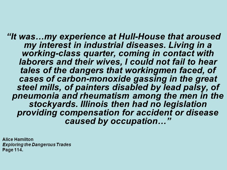 """It was…my experience at Hull-House that aroused my interest in industrial diseases. Living in a working-class quarter, coming in contact with laborer"