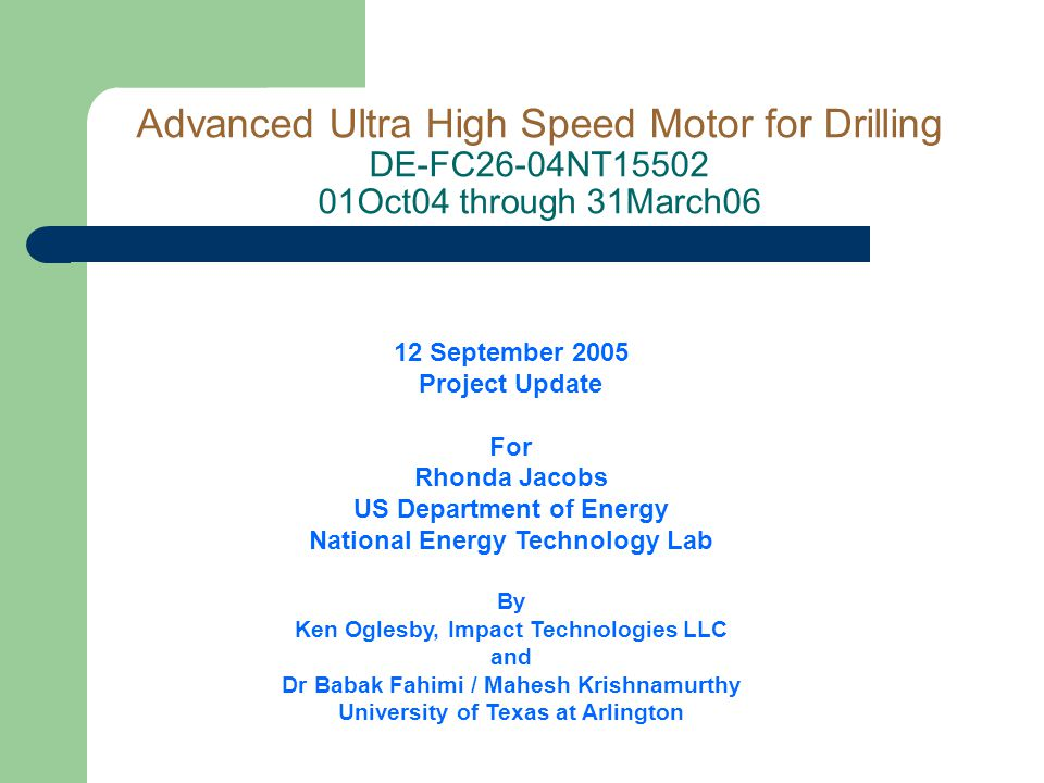 12 September 2005 Project Update For Rhonda Jacobs US Department of Energy National Energy Technology Lab By Ken Oglesby, Impact Technologies LLC and Dr Babak Fahimi / Mahesh Krishnamurthy University of Texas at Arlington Advanced Ultra High Speed Motor for Drilling DE-FC26-04NT15502 01Oct04 through 31March06