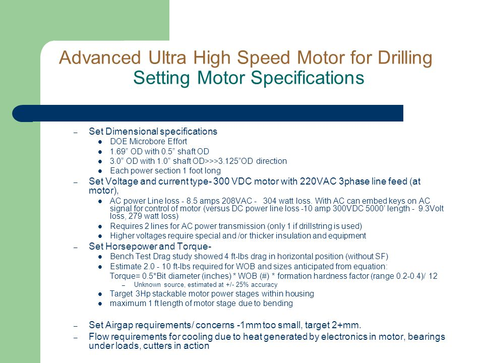 Advanced Ultra High Speed Motor for Drilling Setting Motor Specifications – Set Dimensional specifications DOE Microbore Effort 1.69 OD with 0.5 shaft OD 3.0 OD with 1.0 shaft OD>>>3.125 OD direction Each power section 1 foot long – Set Voltage and current type- 300 VDC motor with 220VAC 3phase line feed (at motor), AC power Line loss - 8.5 amps 208VAC - 304 watt loss.