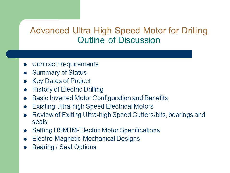 Advanced Ultra High Speed Motor for Drilling Outline of Discussion Contract Requirements Summary of Status Key Dates of Project History of Electric Drilling Basic Inverted Motor Configuration and Benefits Existing Ultra-high Speed Electrical Motors Review of Exiting Ultra-high Speed Cutters/bits, bearings and seals Setting HSM IM-Electric Motor Specifications Electro-Magnetic-Mechanical Designs Bearing / Seal Options