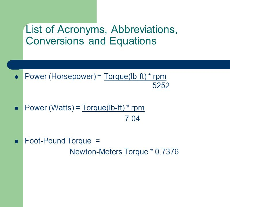List of Acronyms, Abbreviations, Conversions and Equations Power (Horsepower) = Torque(lb-ft) * rpm 5252 Power (Watts) = Torque(lb-ft) * rpm 7.04 Foot-Pound Torque = Newton-Meters Torque * 0.7376