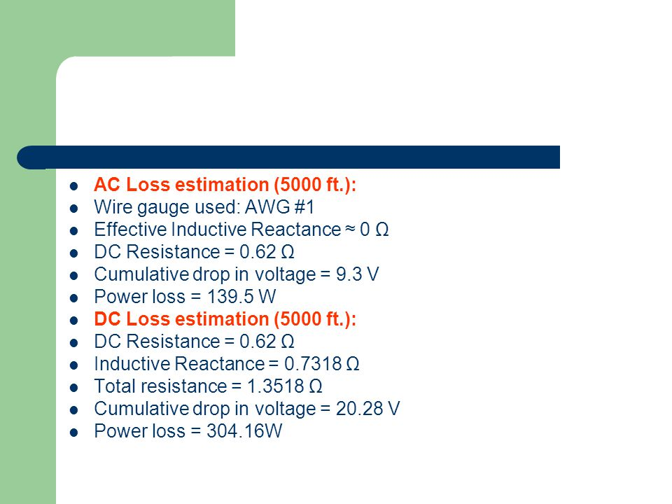 AC Loss estimation (5000 ft.): Wire gauge used: AWG #1 Effective Inductive Reactance ≈ 0 Ω DC Resistance = 0.62 Ω Cumulative drop in voltage = 9.3 V Power loss = 139.5 W DC Loss estimation (5000 ft.): DC Resistance = 0.62 Ω Inductive Reactance = 0.7318 Ω Total resistance = 1.3518 Ω Cumulative drop in voltage = 20.28 V Power loss = 304.16W