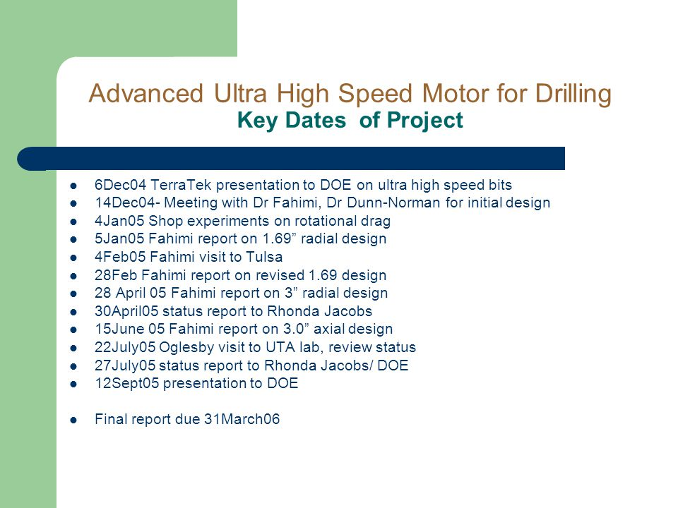 Advanced Ultra High Speed Motor for Drilling Key Dates of Project 6Dec04 TerraTek presentation to DOE on ultra high speed bits 14Dec04- Meeting with Dr Fahimi, Dr Dunn-Norman for initial design 4Jan05 Shop experiments on rotational drag 5Jan05 Fahimi report on 1.69 radial design 4Feb05 Fahimi visit to Tulsa 28Feb Fahimi report on revised 1.69 design 28 April 05 Fahimi report on 3 radial design 30April05 status report to Rhonda Jacobs 15June 05 Fahimi report on 3.0 axial design 22July05 Oglesby visit to UTA lab, review status 27July05 status report to Rhonda Jacobs/ DOE 12Sept05 presentation to DOE Final report due 31March06