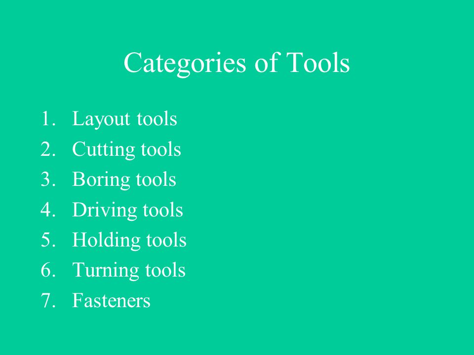 Categories of Tools 1.Layout tools 2.Cutting tools 3.Boring tools 4.Driving tools 5.Holding tools 6.Turning tools 7.Fasteners