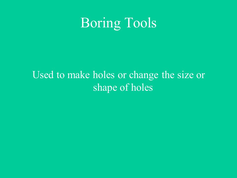 Boring Tools Used to make holes or change the size or shape of holes