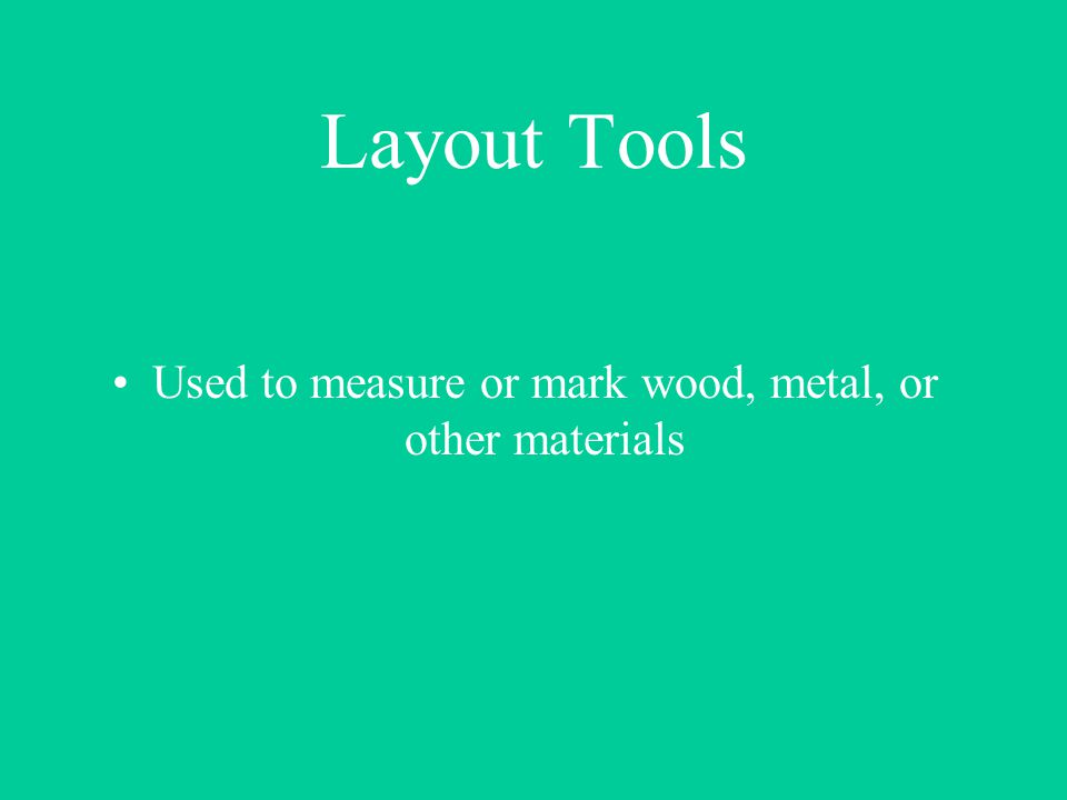 Layout Tools Used to measure or mark wood, metal, or other materials