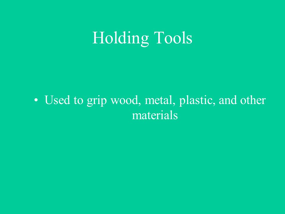 Holding Tools Used to grip wood, metal, plastic, and other materials