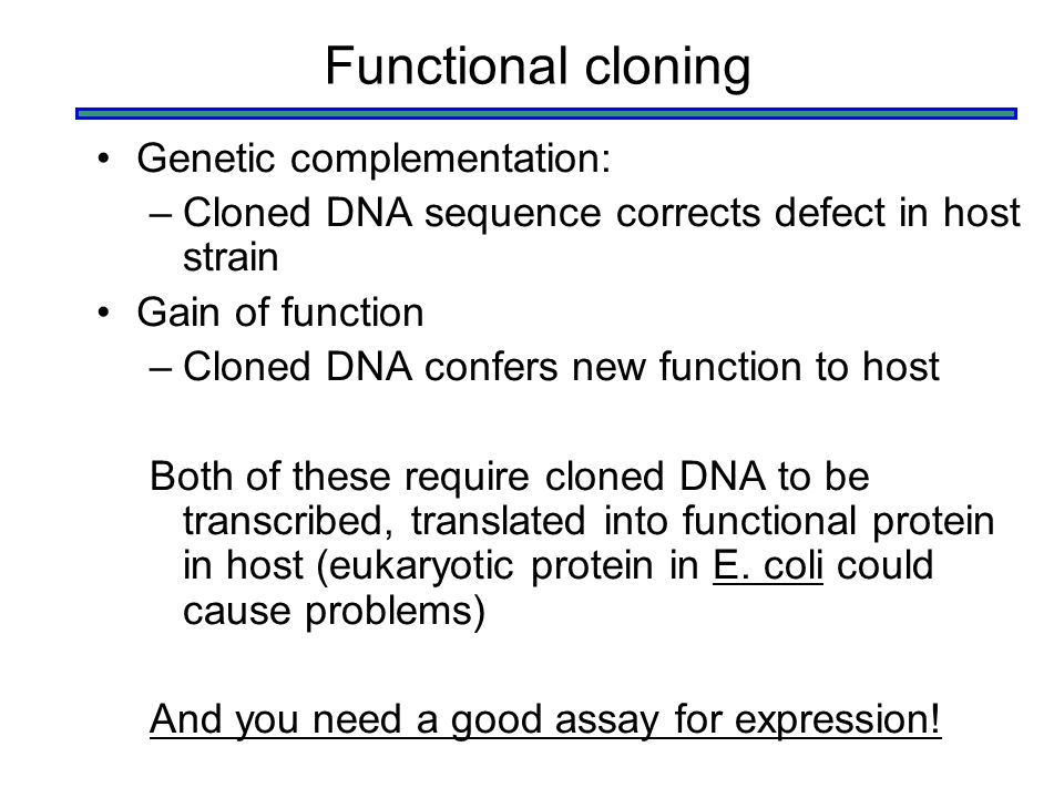 Functional cloning Genetic complementation: –Cloned DNA sequence corrects defect in host strain Gain of function –Cloned DNA confers new function to h