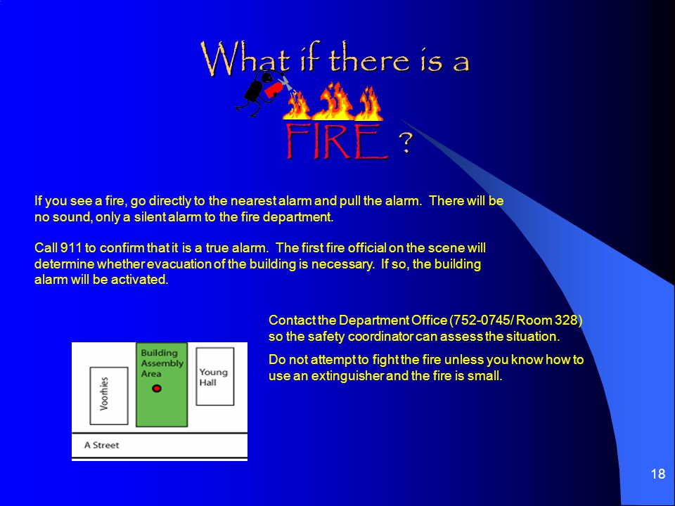 18 What if there is a If you see a fire, go directly to the nearest alarm and pull the alarm.