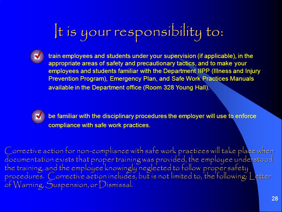 28 It is your responsibility to: It is your responsibility to:  train employees and students under your supervision (if applicable), in the appropriate areas of safety and precautionary tactics, and to make your employees and students familiar with the Department IIPP (Illness and Injury Prevention Program), Emergency Plan, and Safe Work Practices Manuals available in the Department office (Room 328 Young Hall).