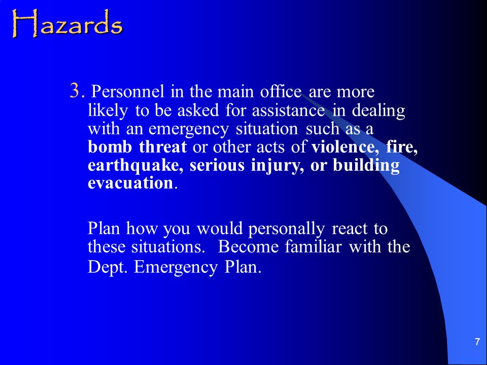 7 3. Personnel in the main office are more likely to be asked for assistance in dealing with an emergency situation such as a bomb threat or other act
