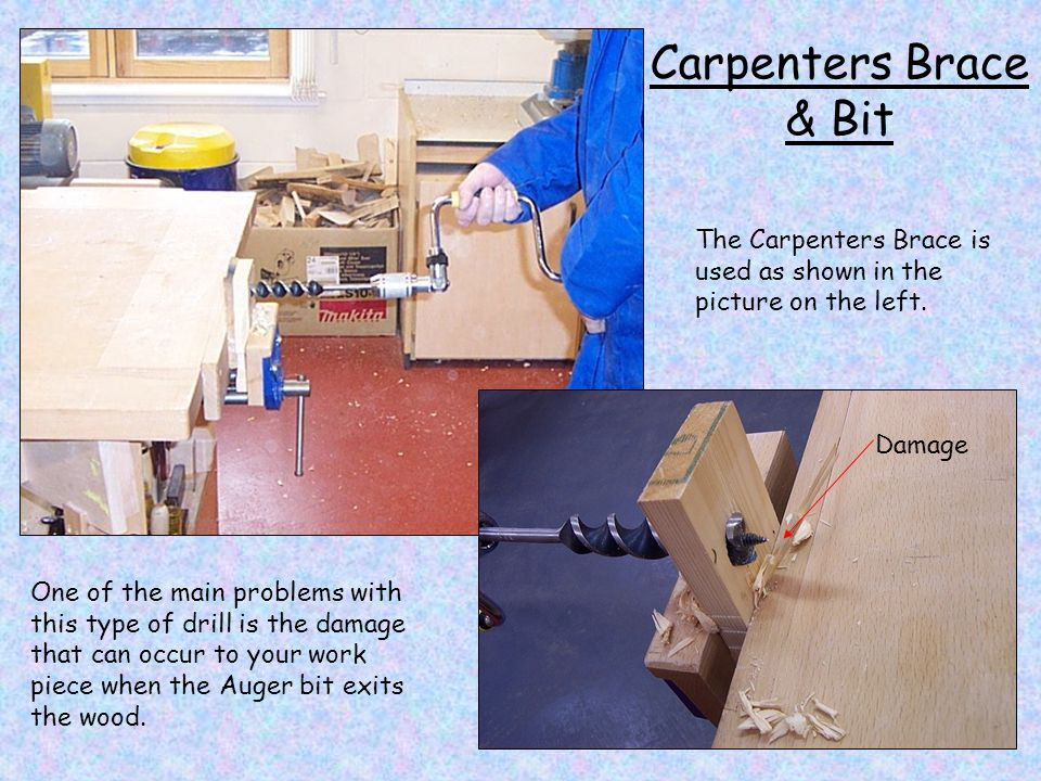 Carpenters Brace & Bit The Carpenters Brace is used as shown in the picture on the left. One of the main problems with this type of drill is the damag