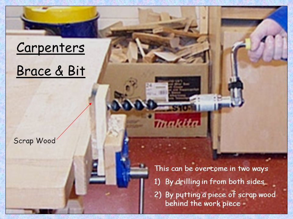 Carpenters Brace & Bit This can be overcome in two ways 1)By drilling in from both sides 2)By putting a piece of scrap wood behind the work piece Scra