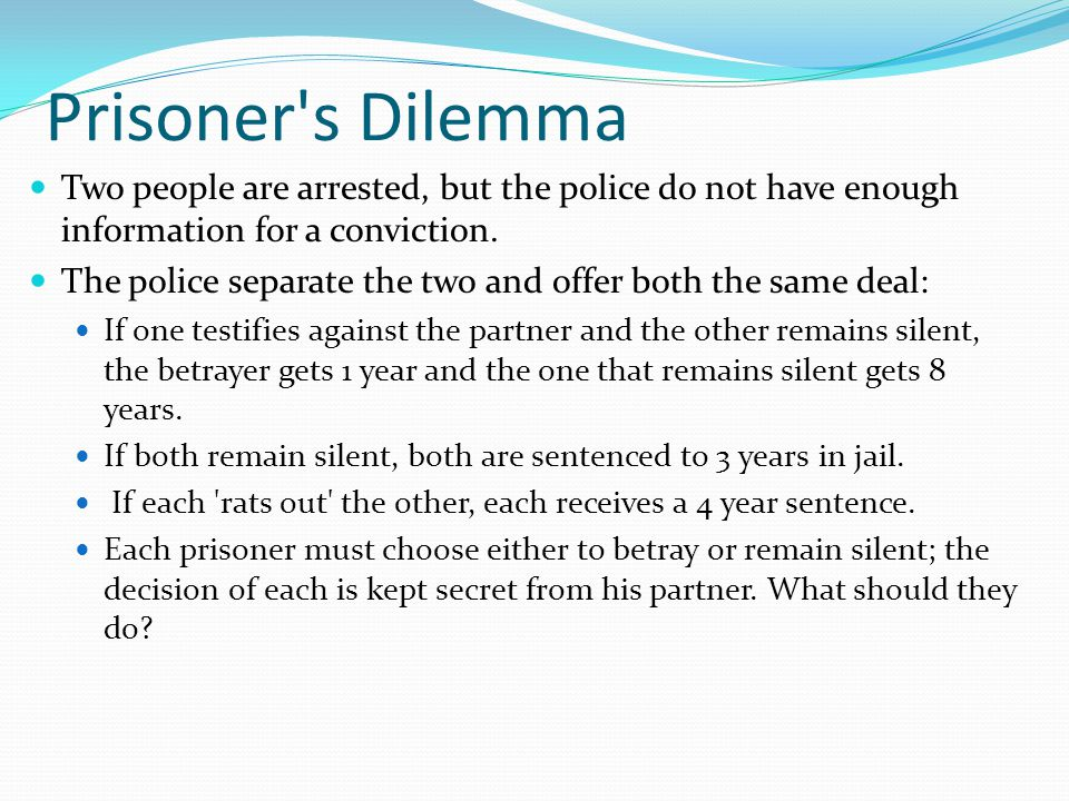 Prisoner s Dilemma Two people are arrested, but the police do not have enough information for a conviction.
