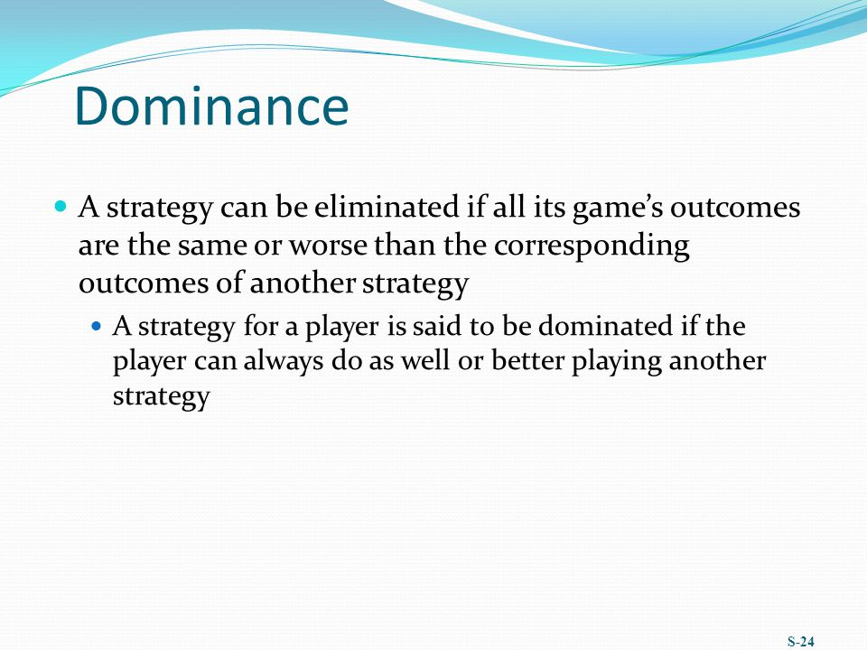 Dominance A strategy can be eliminated if all its game's outcomes are the same or worse than the corresponding outcomes of another strategy A strategy for a player is said to be dominated if the player can always do as well or better playing another strategy S-24