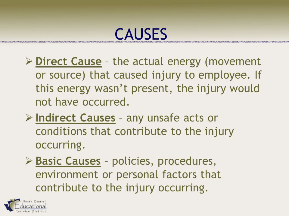 CAUSES  Direct Cause – the actual energy (movement or source) that caused injury to employee.