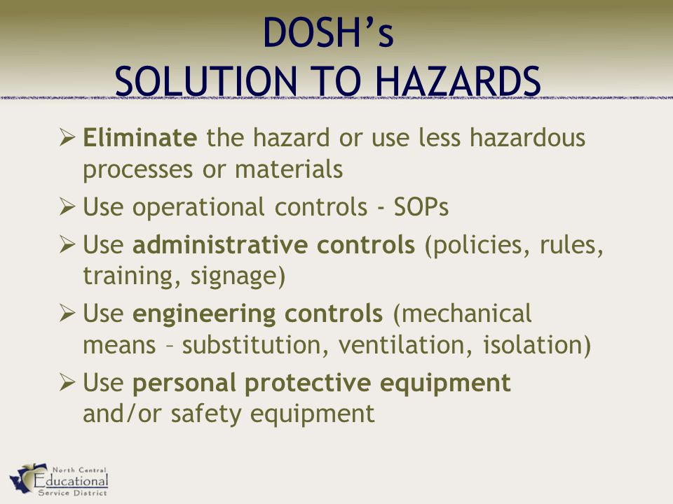 DOSH's SOLUTION TO HAZARDS  Eliminate the hazard or use less hazardous processes or materials  Use operational controls - SOPs  Use administrative controls (policies, rules, training, signage)  Use engineering controls (mechanical means – substitution, ventilation, isolation)  Use personal protective equipment and/or safety equipment