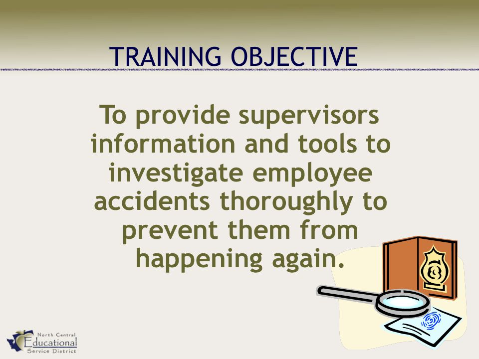 TRAINING OBJECTIVE To provide supervisors information and tools to investigate employee accidents thoroughly to prevent them from happening again.